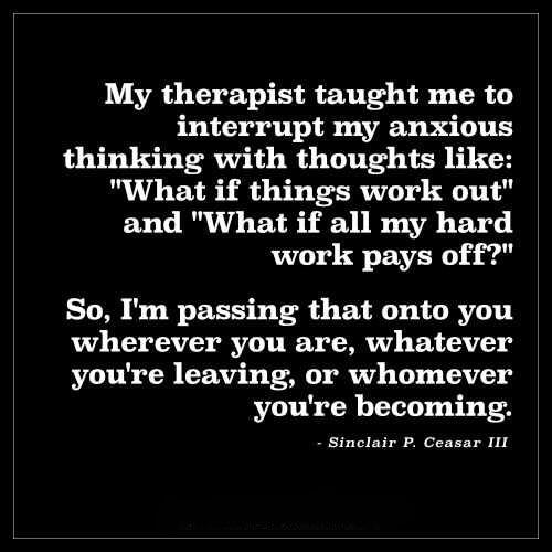 "My therapist taught me to interrupt my anxious thinking with thoughts like: ""What if things work out"" and ""What if all my hard work pays of . "" So, I'm passing that onto you wherever you are, whatever you're leaving, or whomever you're becoming. - Sinclair P. Ceasar I"" https://inspirational.ly"