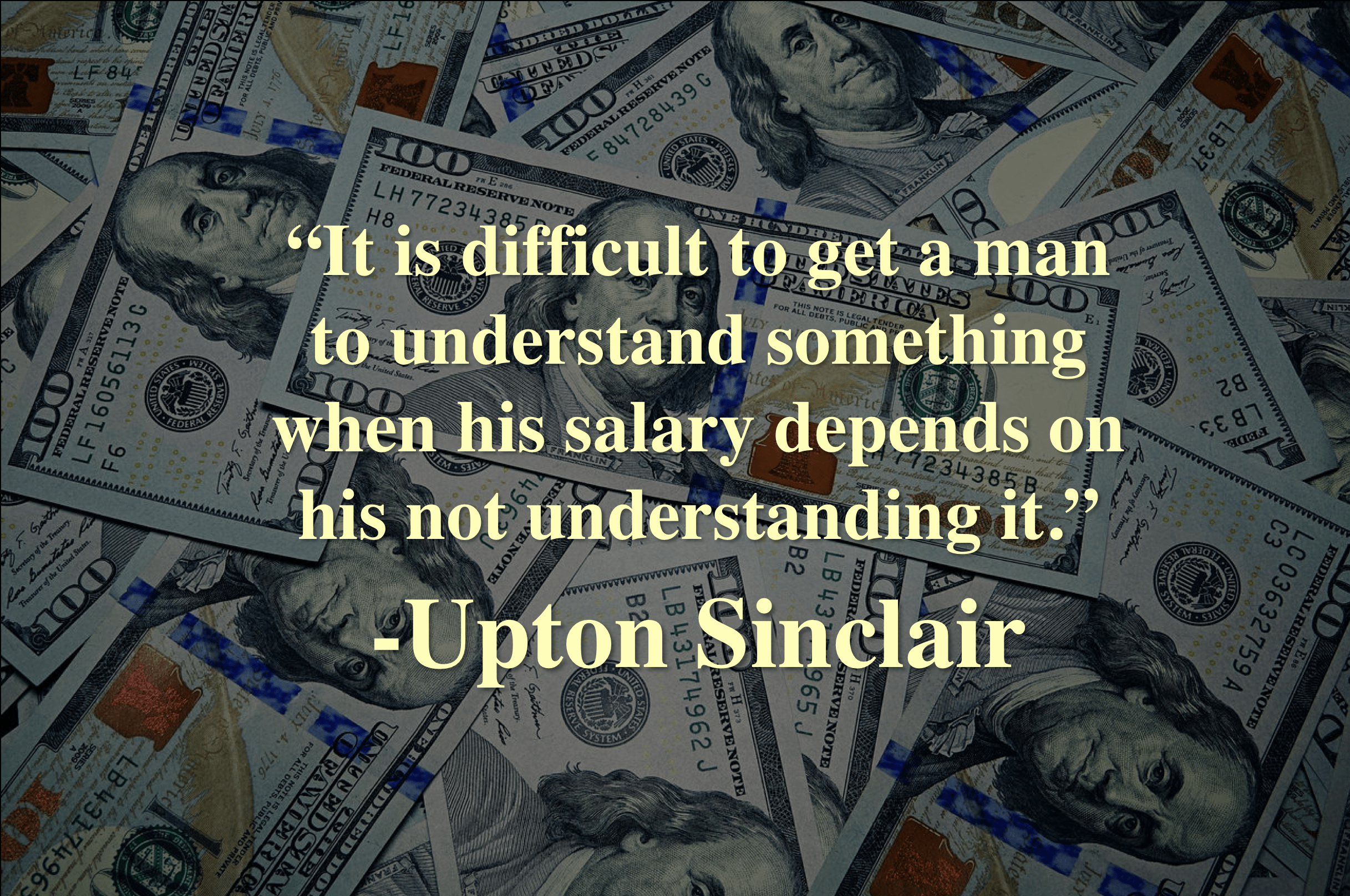 """It is difficult to get a man to understand something when his salary depends on his not understanding it."" -Upton Sinclair [2434×1616]"