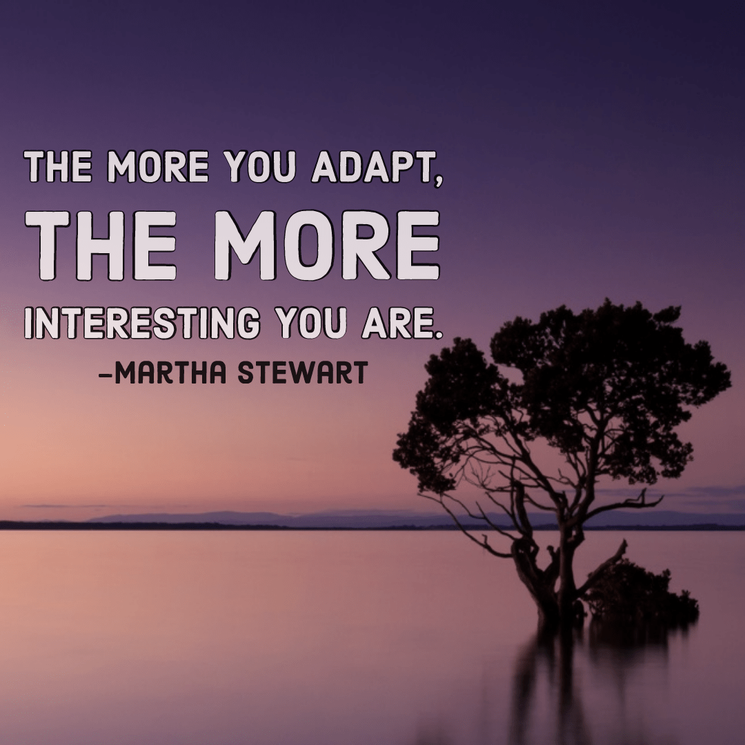 The more you adapt, the more interesting you are -Martha Stewart [1080×1080]