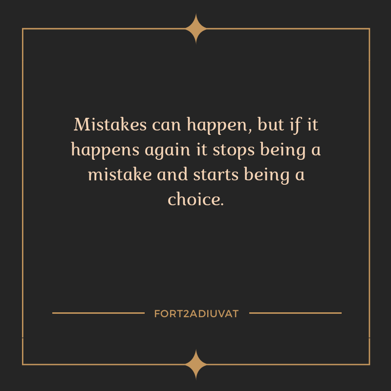 """Mistakes can happen, but if it happens again it stops being a mistake and starts being a choice.""-FORT2ADIUVAT"