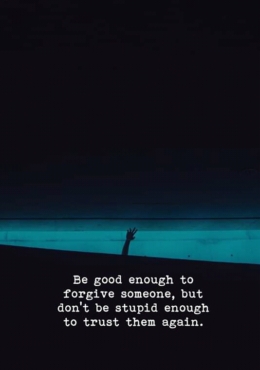 Be good enough to forgive someone, but don't be stupid enough to trust them again. https://inspirational.ly