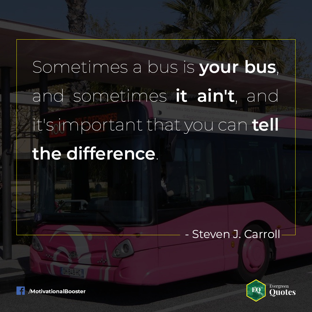 Sometimes the bus is your bus, and sometimes it ain't, and it's important that you can tell the difference. – Steve J. Carrol [1080×1080] [OS: Evergreen Quotes]