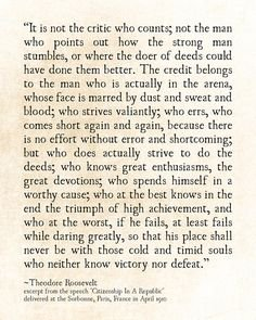 """It is not the critic who counts; not the man who points out how the strong man stumbles, or where the doer of deeds could have done better…"" -Theodore Roosevelt [236×295]"