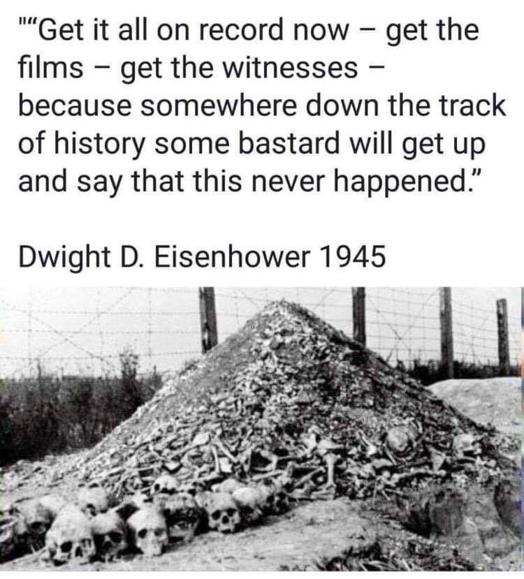 """Get it all on record now – get the films – get the witnesses – because somewhere down the track of history some bastard will get up and say that this never happened"" -Dwight D. Eisenhower (1945) [750 x 829]"