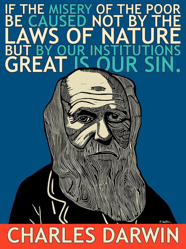 """If the misery of the poor be caused not by the laws of nature, but by our institutions, great is our sin."" -Charles Darwin [794 x 1059]"
