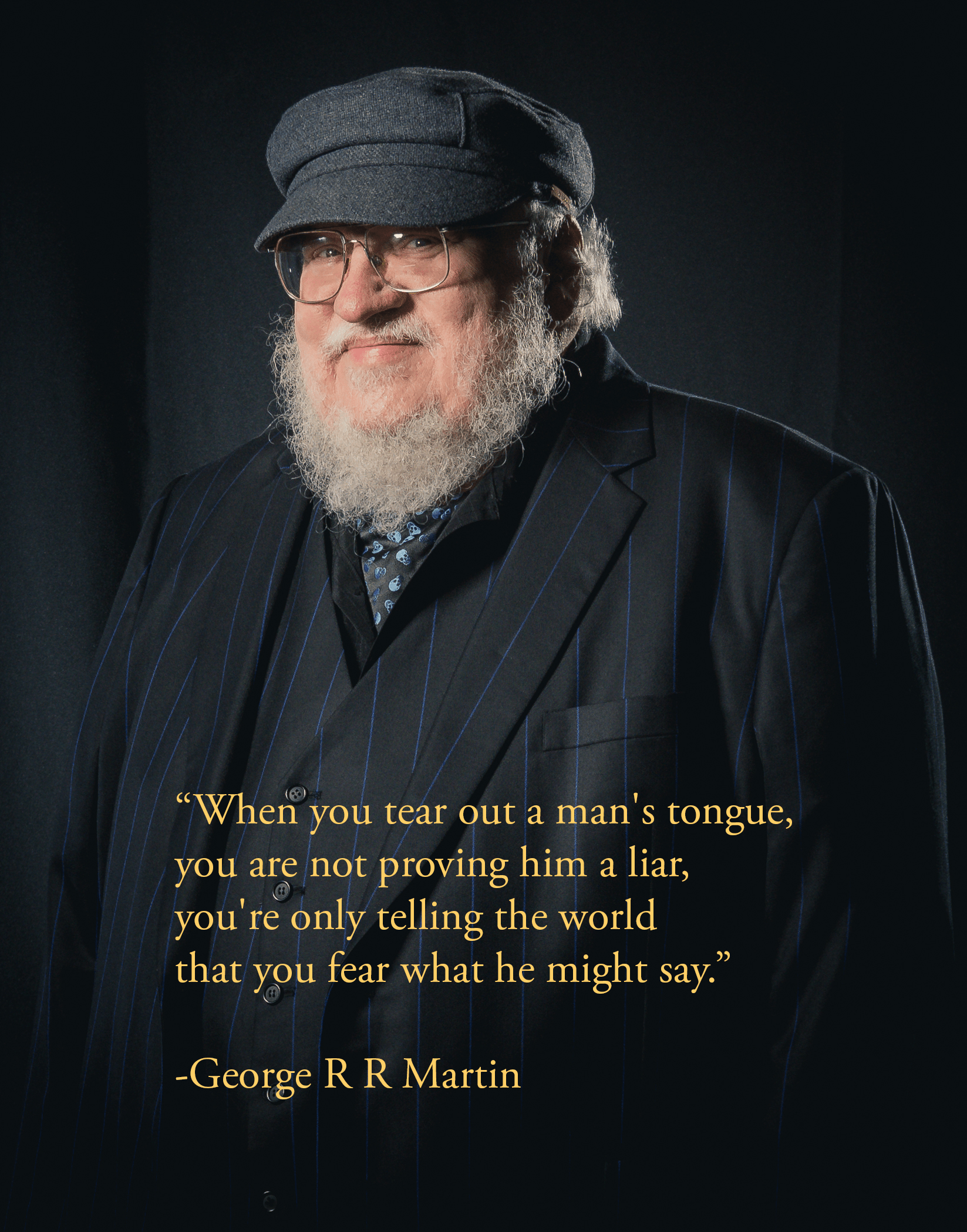 """When you tear out a man's tongue, you are not proving him a liar…"" – George R R Martin [1647×2099]"