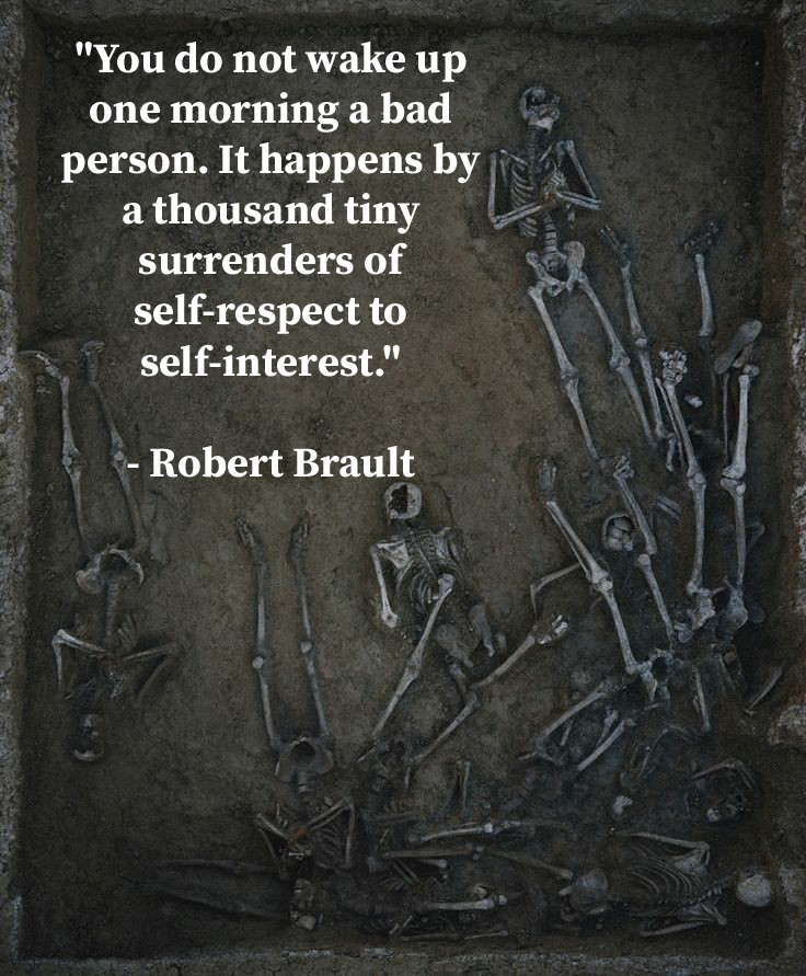 """You do not wake up one morning a bad person. It happens by a thousand tiny surrenders of self-respect to self-interest."" – Robert Brault [736X891]"