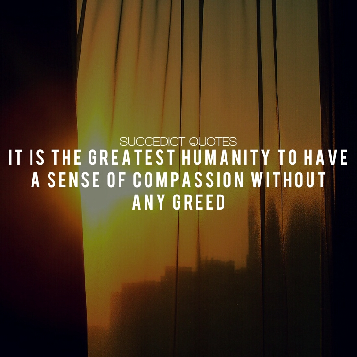 It is the greatest humanity to have a sense of compassion without any greed – Succedict_Quotes [736×736]