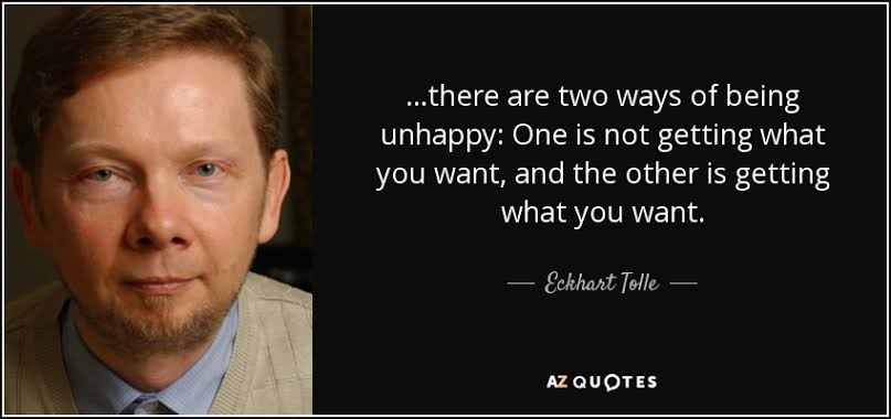 """There are two ways of being unhappy: One is not getting what you want, and the other is getting what you want."" – Echkart Tolle [800 X 400]"