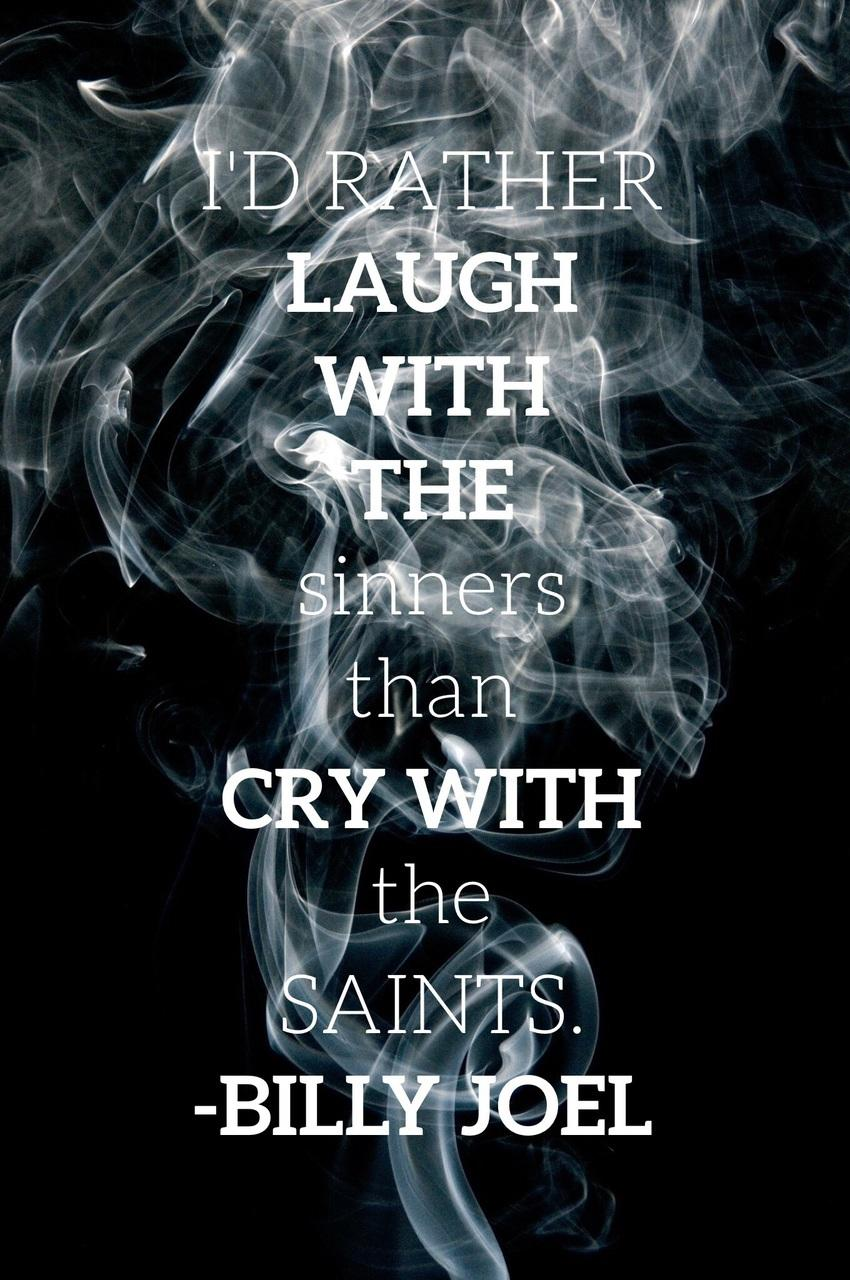 """I'd rather laugh with the sinners than cry with the saints. The sinners are much more fun."" -Billy Joel, Only the Good Die Young [850 x 1280]"