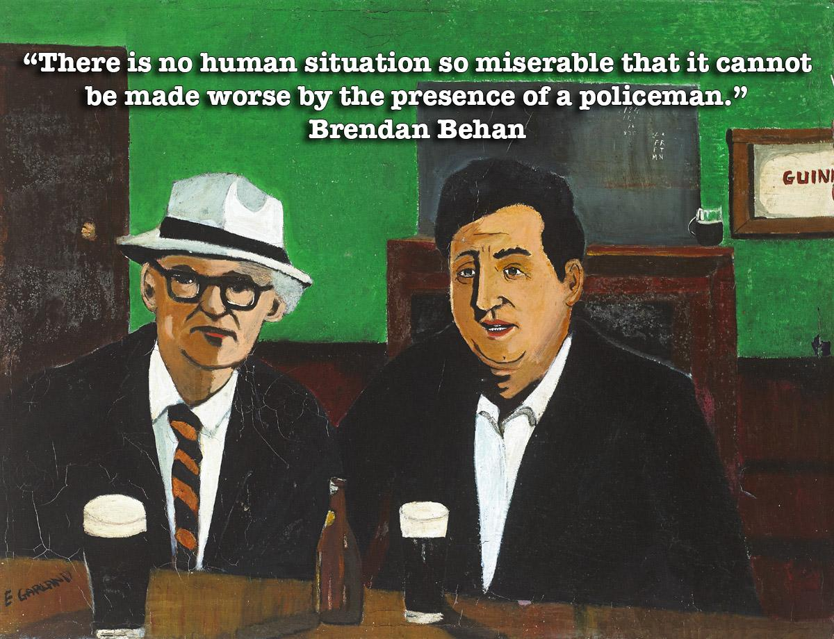 """There is no human situation so miserable that it cannot be made worse by the presence of a policeman."" – Brendan Behan [1200 × 920]"
