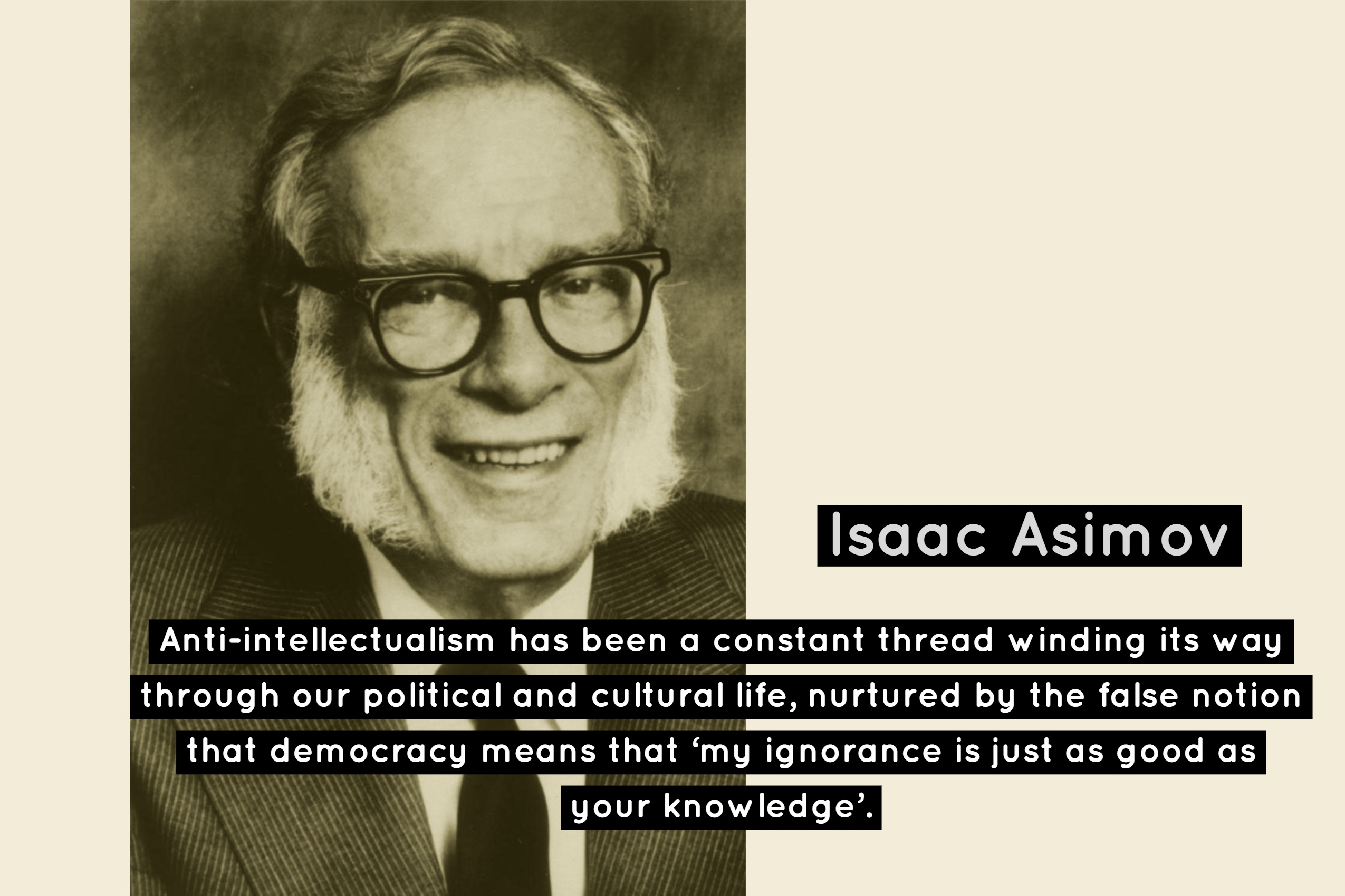 """Anti-intellectualism has been a constant thread winding its way through our political and cultural life, nurtured by the false notion that democracy means that 'my ignorance is just as good as your knowledge'."" – Isaac Asimov [2550×1700]"