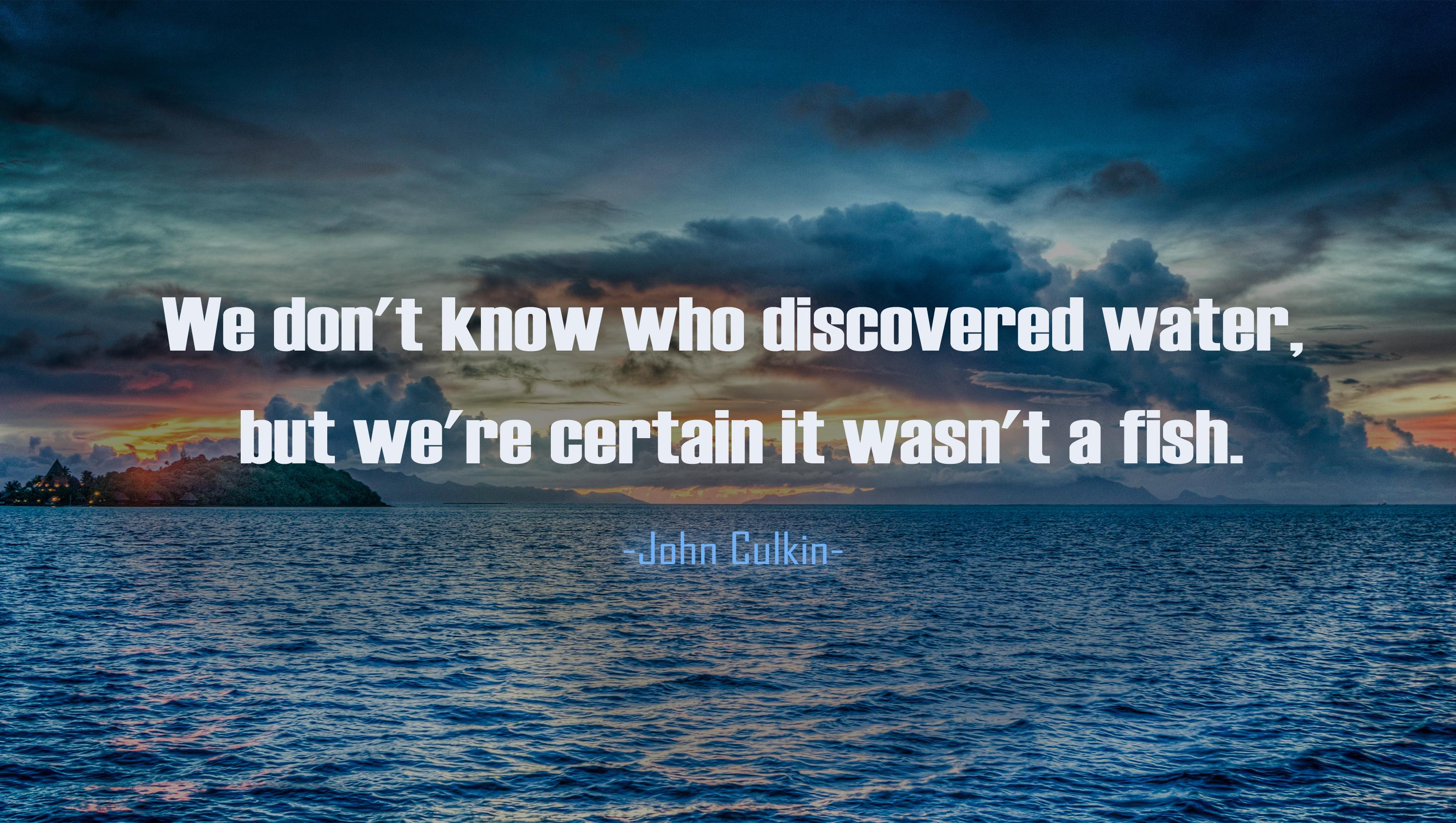 """We don't know who discovered water, but we're certain it wasn't a fish."" -John Culkin [3061×1730]"