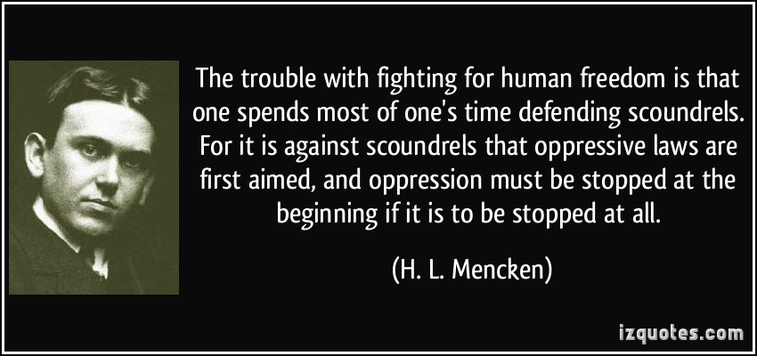 "The trouble with fighting for human freedom is that one spends most of one's time defending scoundrels. For it is against scoundrels that oppressive laws are first aimed, and oppression must be stopped at the beginning if it is to be stopped at all."" – H. L. Mencken (1880-1956) [850×400]"