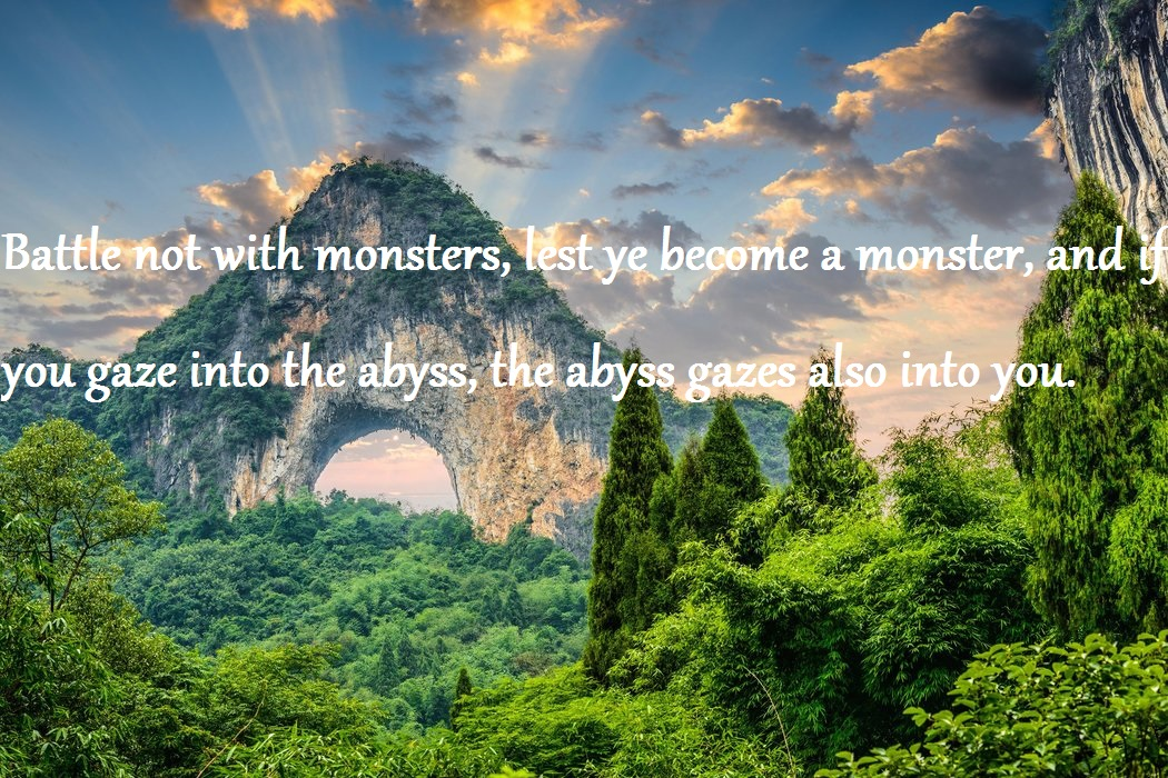 """Battle not with monsters, lest ye become a monster, and if you gaze into the abyss, the abyss gazes also into you."" – Friedrich Nietzsche [1050×700]"