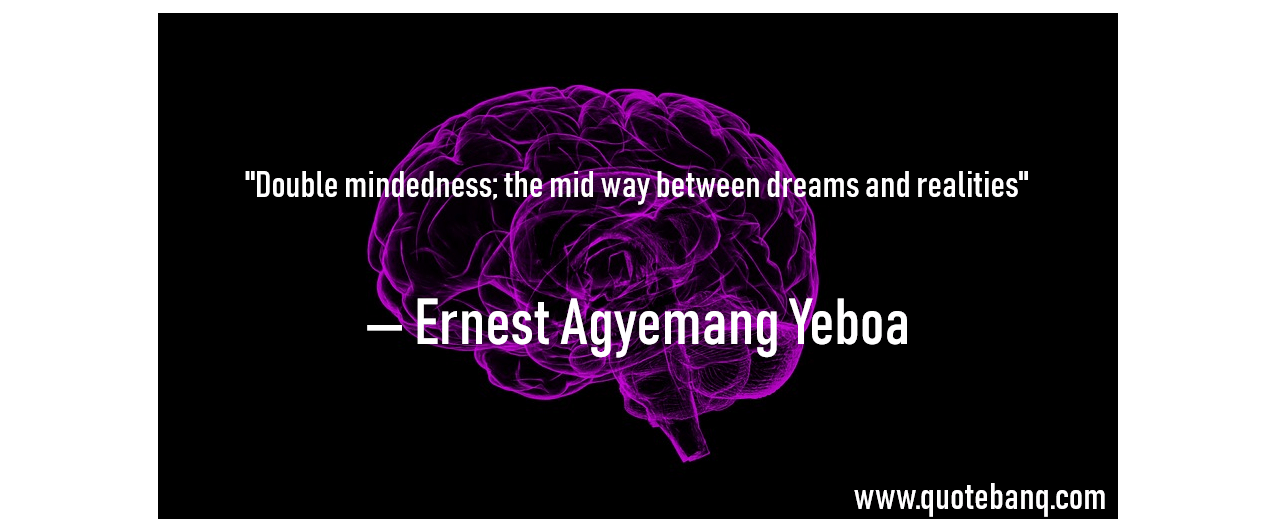 """Double mindedness; the mid way between dreams and realities"" ― Ernest Agyemang Yeboa [1276×532]"