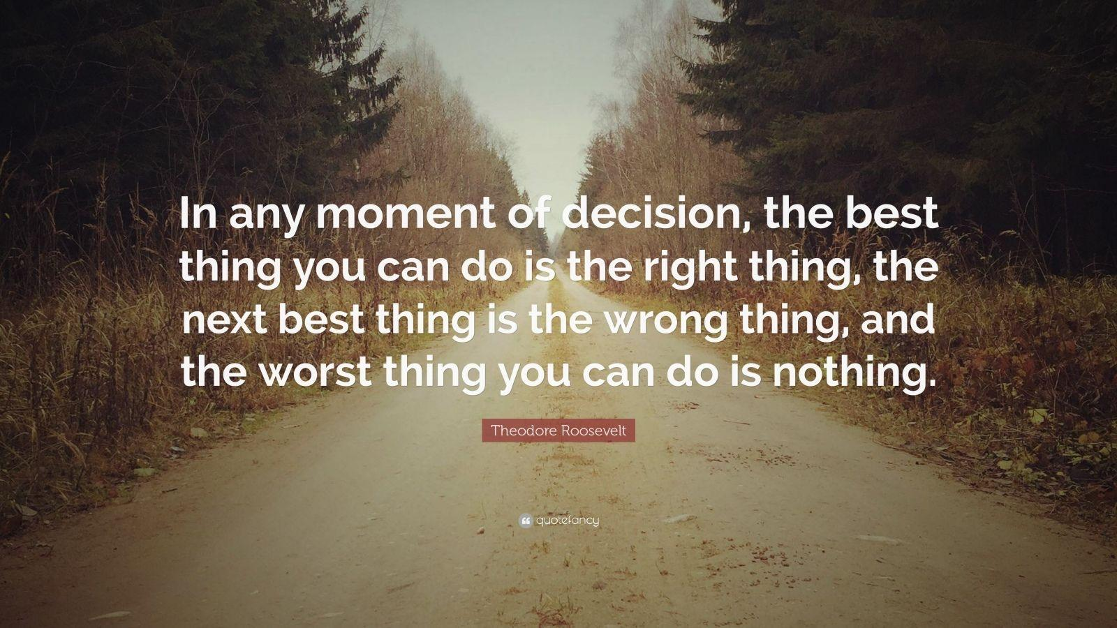 """In any moment of decision, the best thing you can do is the right thing, the next best thing is the wrong thing, and the worst thing you can do is nothing.""-Theodore Roosevelt [1600×900]"