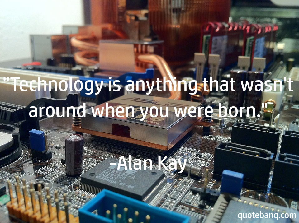 """Technology is anything that wasn't around when you were born."" -Alan Kay[960×717]"