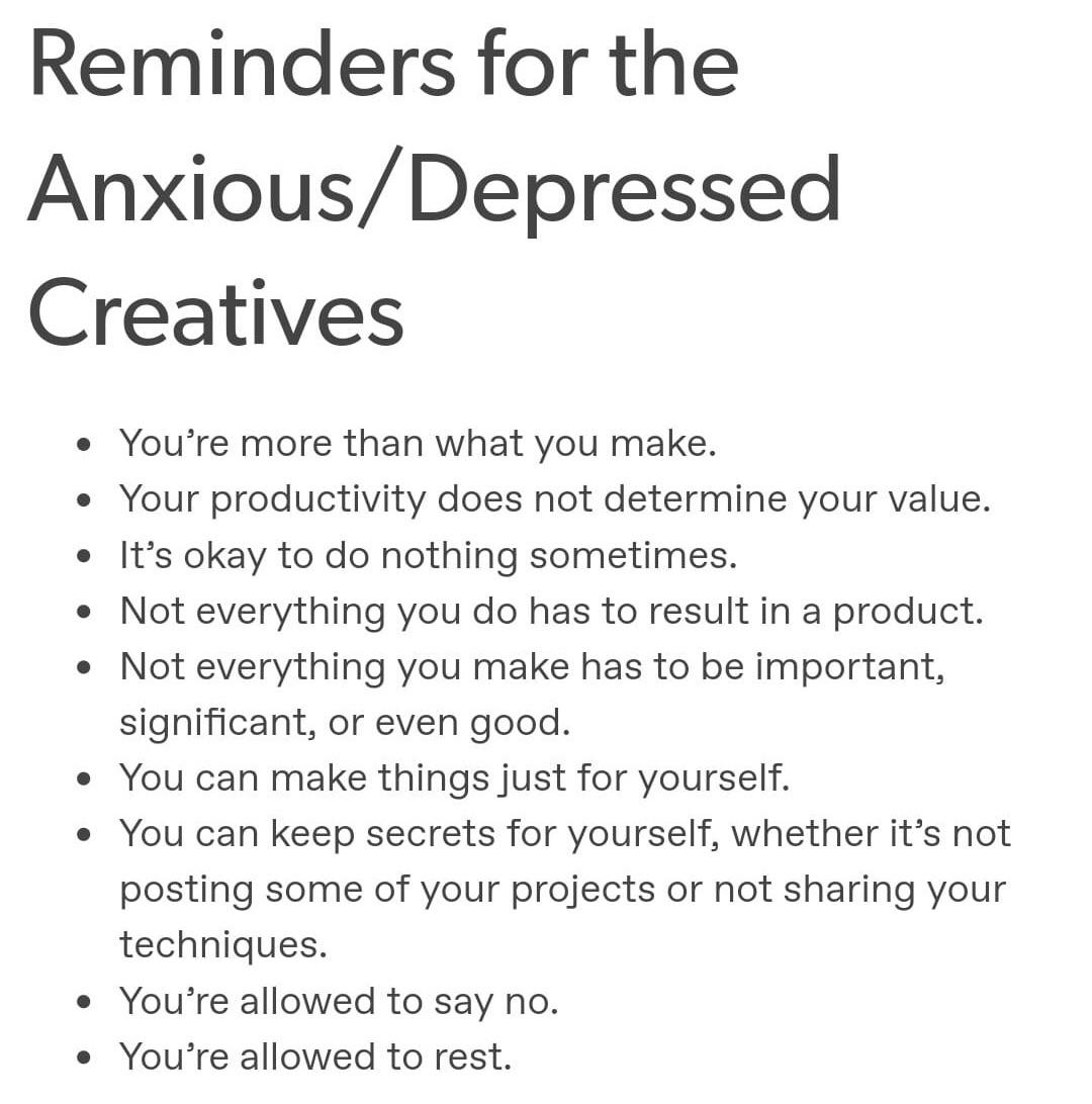 Reminders for the Anxious/ Depressed Creatives . You're more than what you make. . Your productivity does not determine your value. 0 It's okay to do nothing sometimes. 0 Not everything you do has to result in a product. 0 Not everything you make has to be important, significant, or even good. 0 You can make thingsjust for yourself. . You can keep secrets for yourself, whether it's not posting some of your projects or not sharing your techniques. 0 You're allowed to say no. 0 You're allowed to rest. https://inspirational.ly