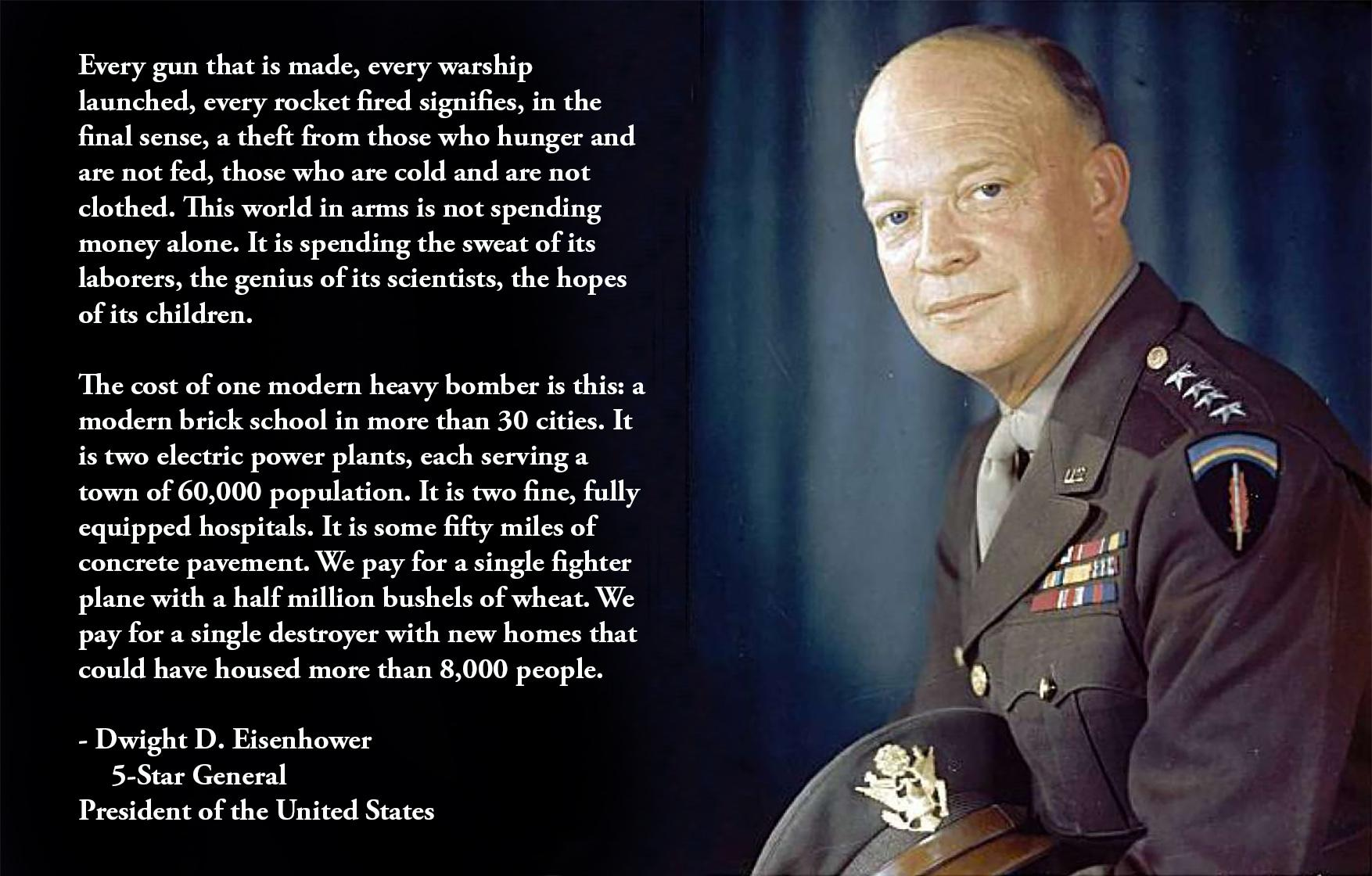 """Every gun that is made, every warship launched, every rocket fired signifies, in the final sense, a theft from those who hunger and are not fed, those who are cold and are not clothed."" – Dwight D. Eisenhower, 5-Star General & President [1754 × 1120] [OC]"