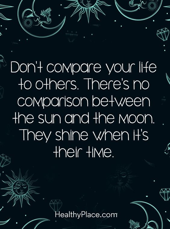 """Don't compare your life to others. Theres no comparison between the sun and the Moon. They shine when it's their time"" – Healthy place [564*761]"