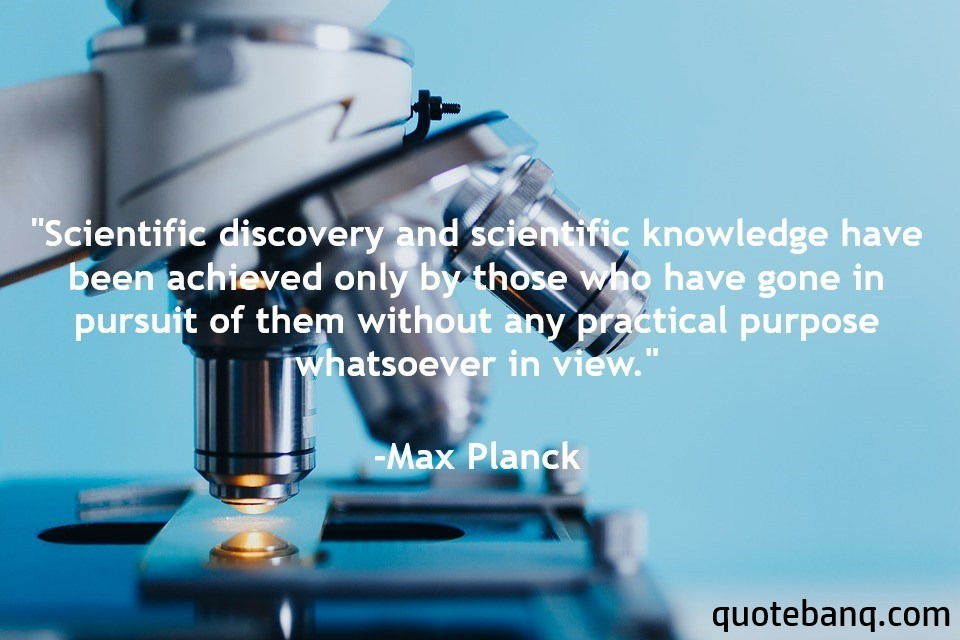 """Scientific discovery and scientific knowledge have been achieved only by those who have gone in pursuit of them without any practical purpose whatsoever in view."" -Max Planck [960×640]"