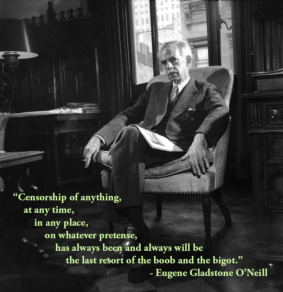 """Censorship of anything, at any time, in any place, on whatever pretense…"" – Eugene Gladstone O'Neill [970×1000]"