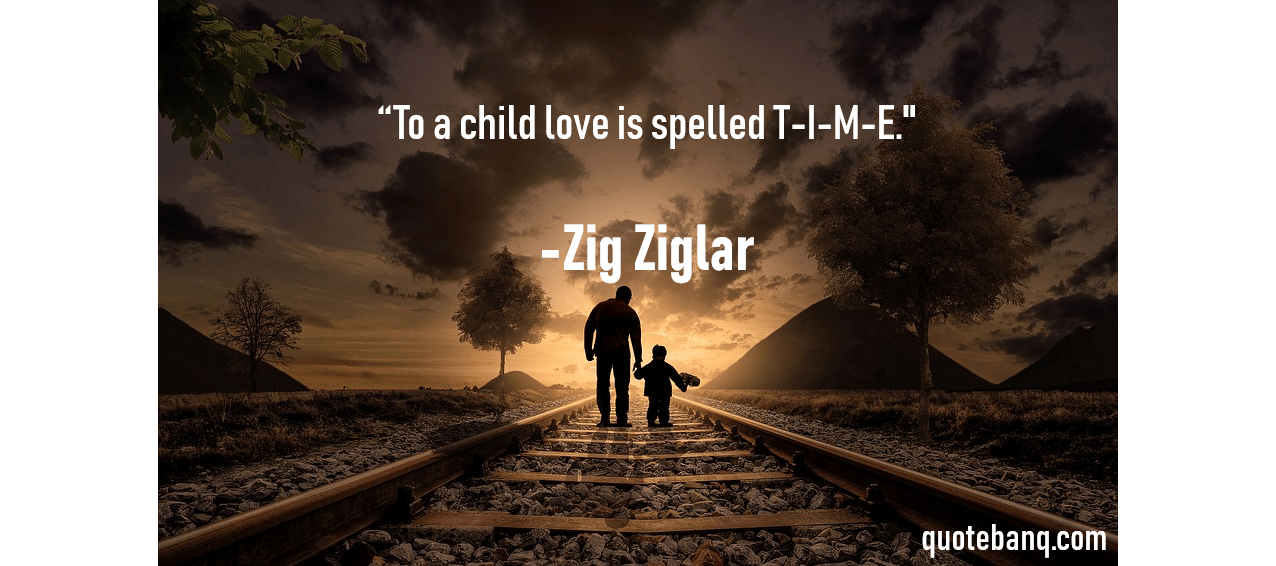 """To a child love is spelled T-I-M-E."" Zig Ziglar [1276×566]"