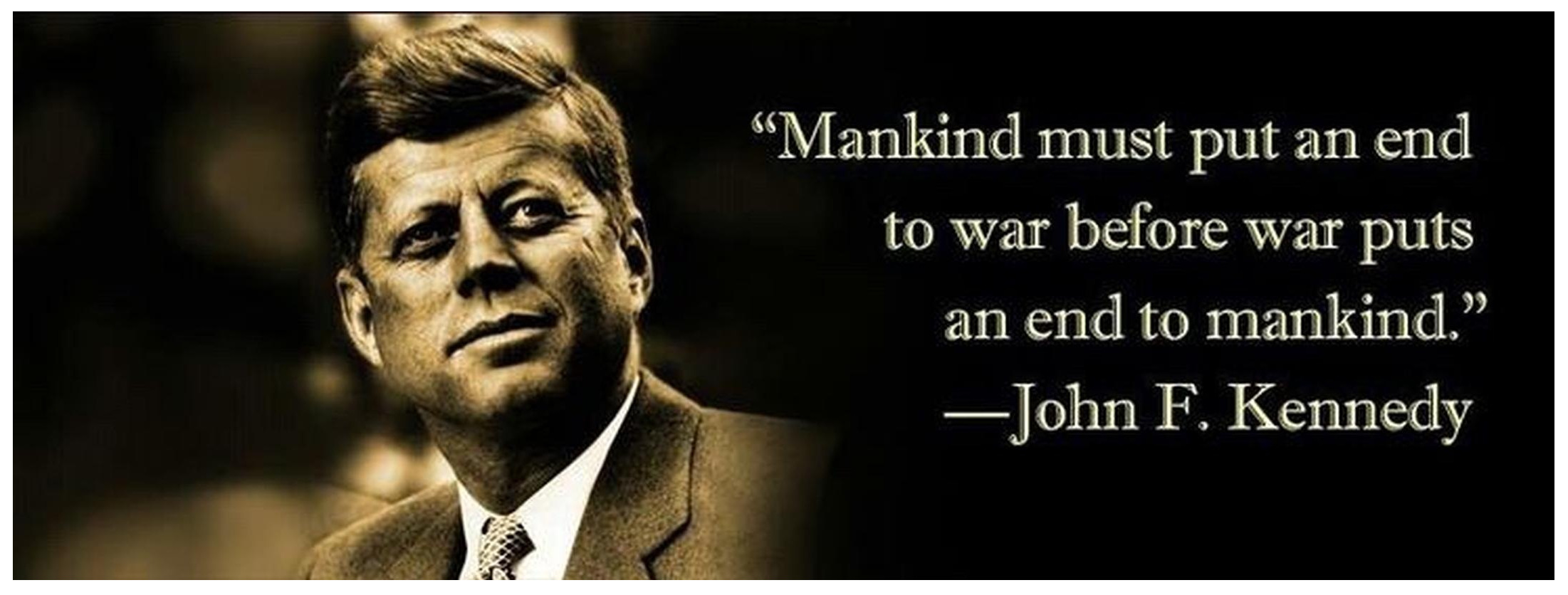 """Mankind must put an end to war – or war will put an end to mankind."" —John F. Kennedy (2202×836)"