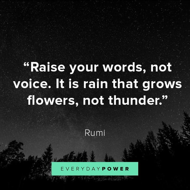 """Raise your words, not your voice. It is rain that grows flowers, not thunder."" -Rumi [800 x 800]"