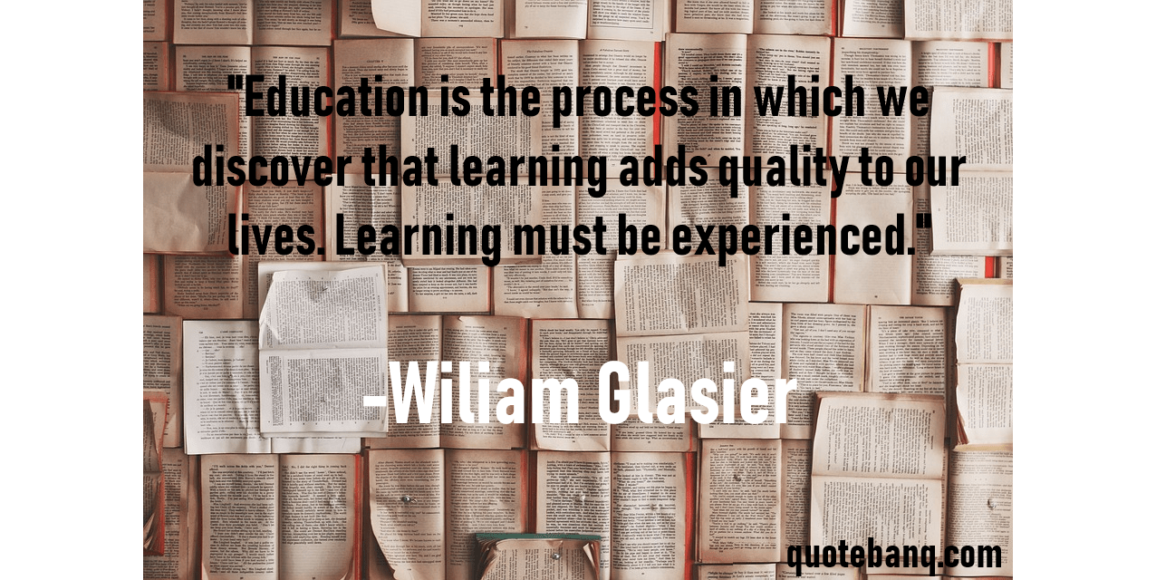 """Education is the process in which we discover that learning adds quality to our lives. Learning must be experienced."" -Wiliam Glasier [1276×670]"