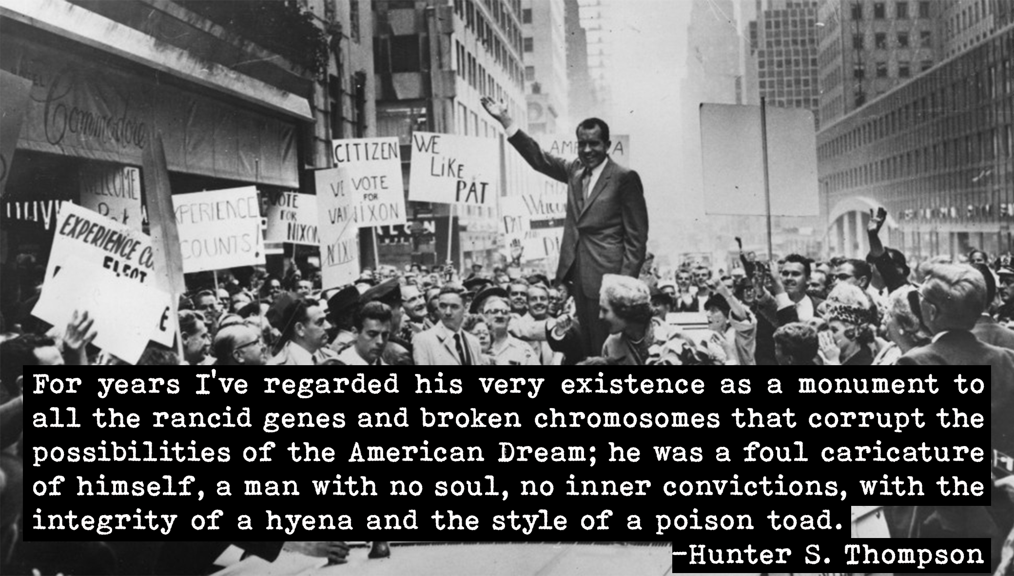 For years I've regarded his very existence as a monument to all the rancid genes and broken chromosomes that corrupt the possibilities of the American Dream…. Hunter S. Thompson on President Nixon [2080 x 1183]