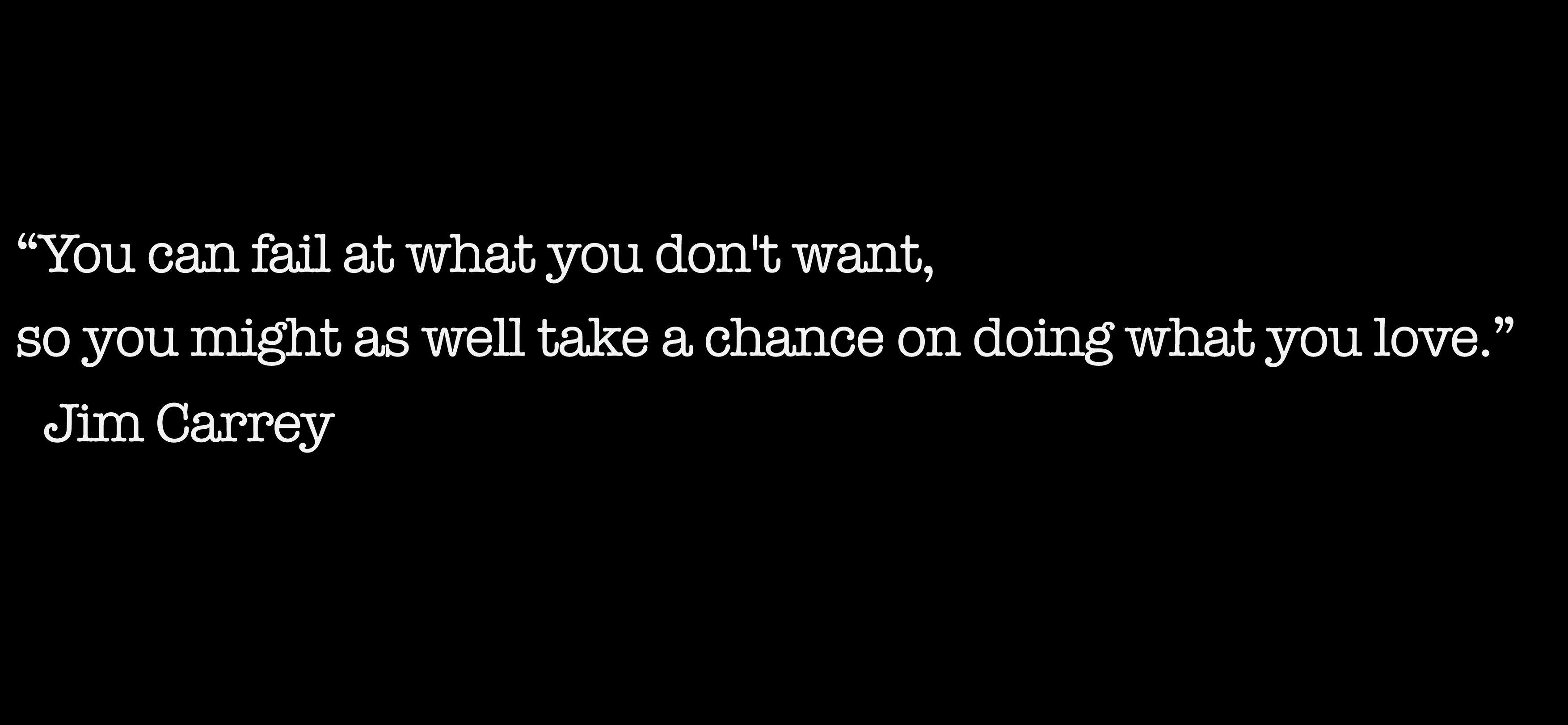 "[Image] ""You can fail at what you don't want, so you might as well take a chance on doing what you love."""
