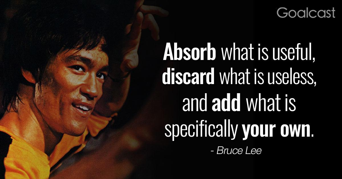 [Image] Absorb what is useful, Discard what is useless, and add what is specifically your own. – Bruce Lee
