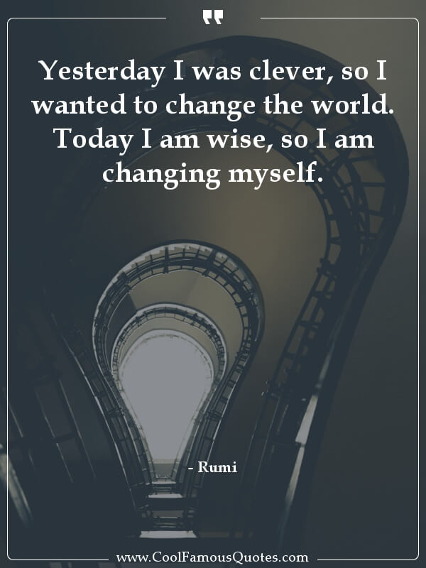 """Yesterday I was clever, so I wanted to change the world. Today I am wise, so I am changing myself."" -Rumi [600×800]"