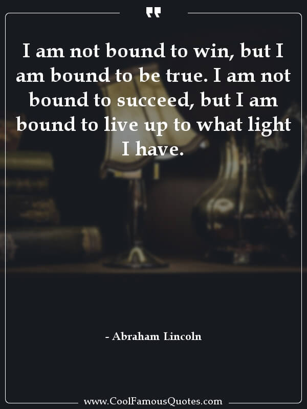 """I am not bound to win, but I am bound to be true. I am not bound to succeed, but I am bound to live up to what light I have."" – Abraham Lincoln [600×800]"