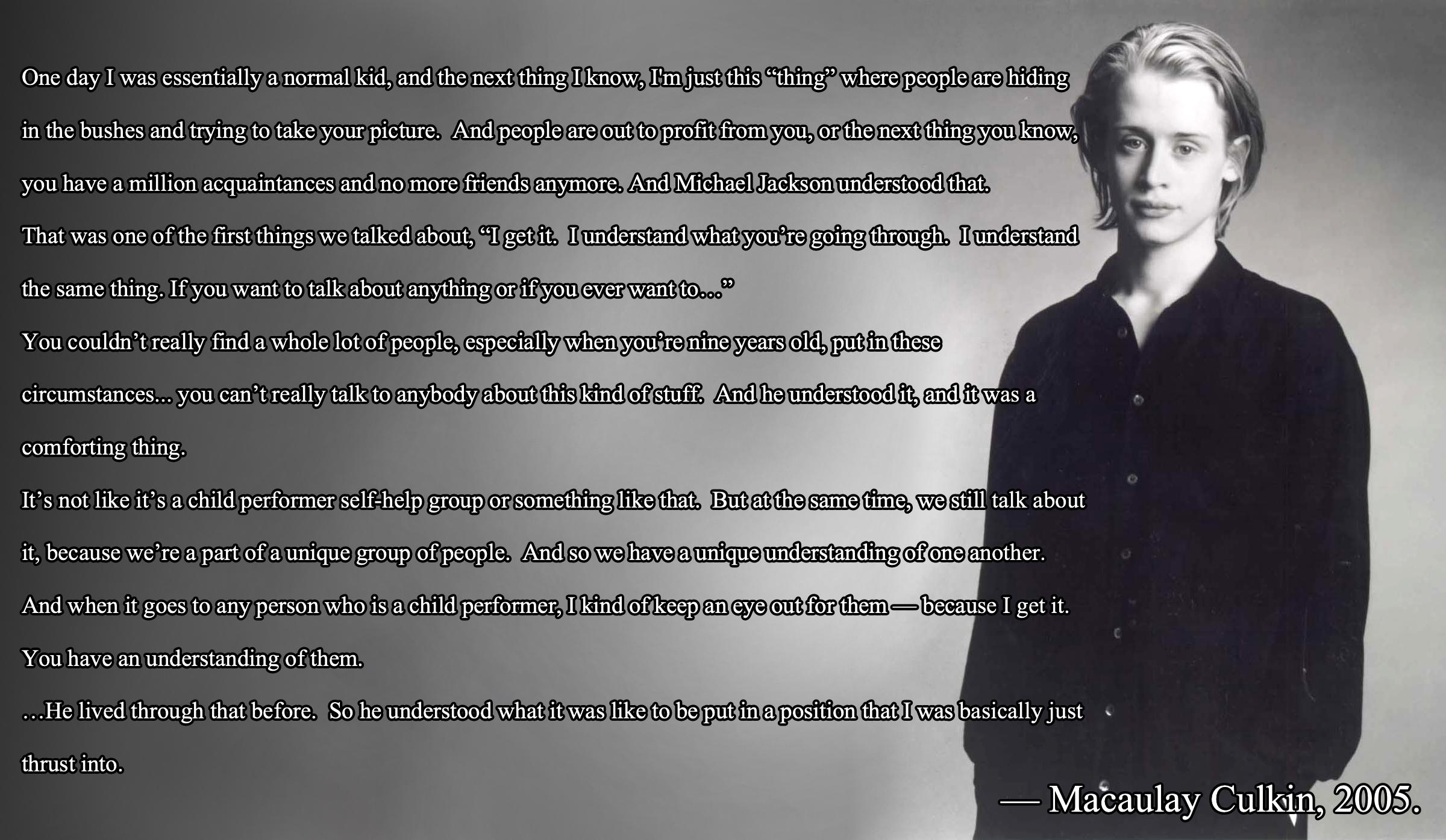 """One day I was essentially a normal kid, and the next thing I know, I'm just this ""thing"" where people are hiding in the bushes and trying to take your picture. And people are out to profit from you… And Michael Jackson understood that."" – Macaulay Culkin [2400 x 1395]"