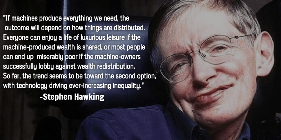 """If machines produce everything we need, the outcome will depend on how things are distributed…"" – Stephen Hawking [640 x 320] [OC]"