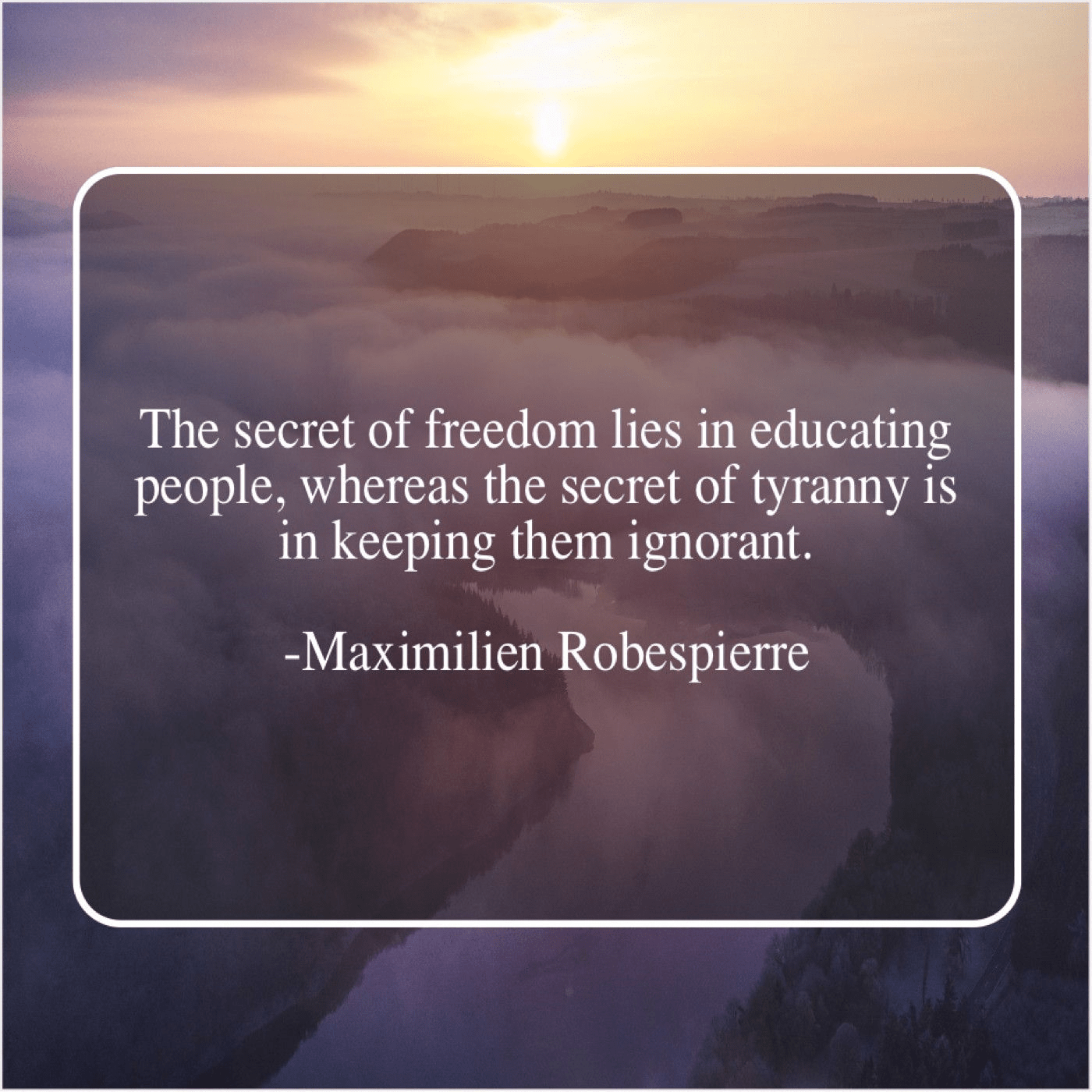 """The secret of freedom lies in educating people, whereas the secret of tyranny is keeping them ignorant"" – Maximilien Robespierre [1400×1400]"
