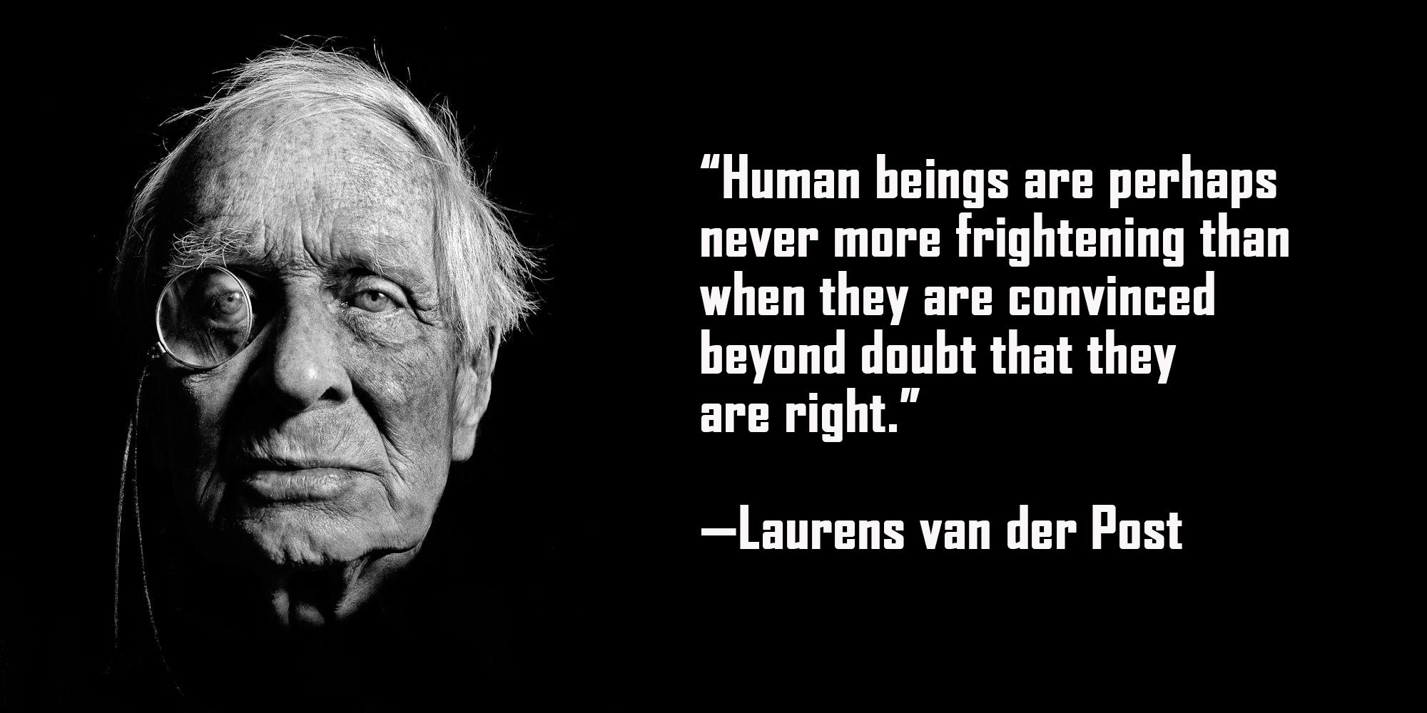 """Human beings are perhaps never more frightening than when they are convinced beyond doubt that they are right.""—Laurens van der Post [2000×1000] [OC]"