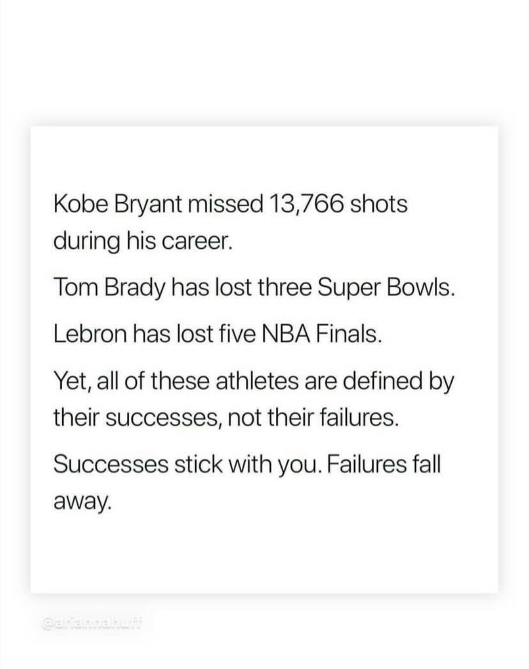 Kobe Bryant missed 13,766 shots during his career. Tom Brady has lost three Super Bowls. Lebron has lost five NBA Finals. Yet, all of these athletes are defined by their successes, not their failures. Successes stick with you. Failures fall away. https://inspirational.ly