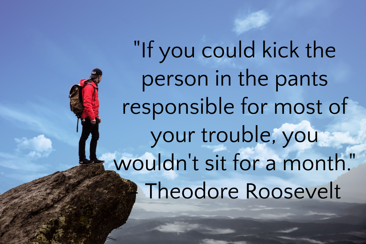 """If you could kick the person in the pants responsible for most of your trouble, you wouldn't sit for a month."" by Theodore Roosevelt [1200 x 800]"