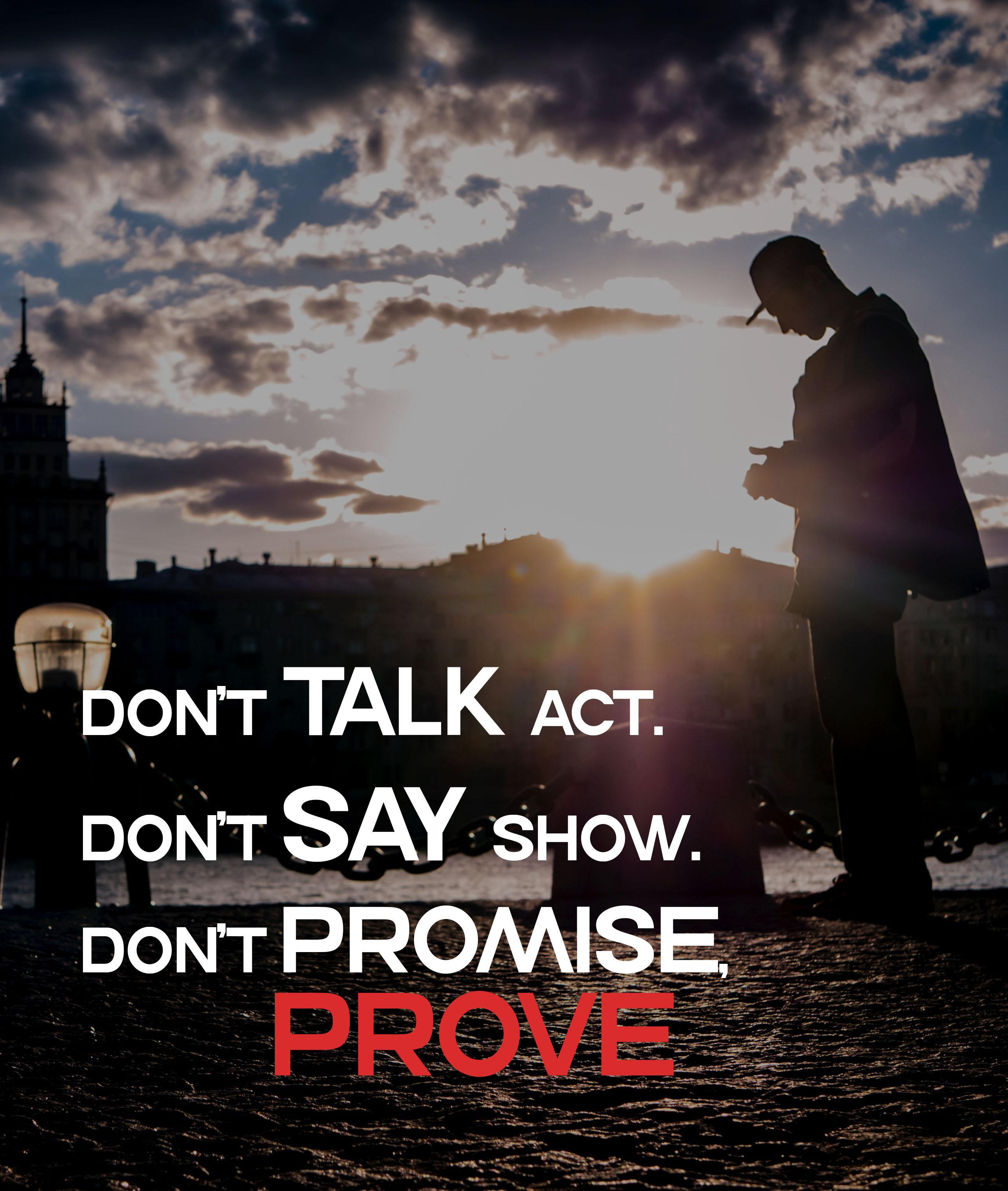 "[2590*3061]""Don't talk act. don't say show. Don't promise, prove"" -""Anonymous"""
