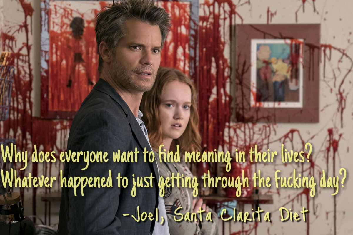"""Why does everyone want to find meaning in their lives? Whatever happened to just getting through the fucking day?"" – Joel, Santa Clarita Diet [1200×800]"