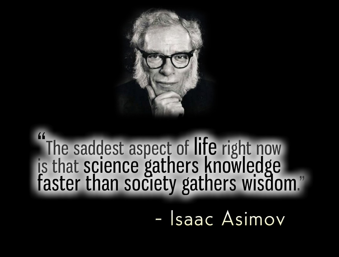 """The saddest aspect of life right now is that science gathers knowledge faster than society gathers wisdom"" — Isaac Asimov [1126 x 854]"