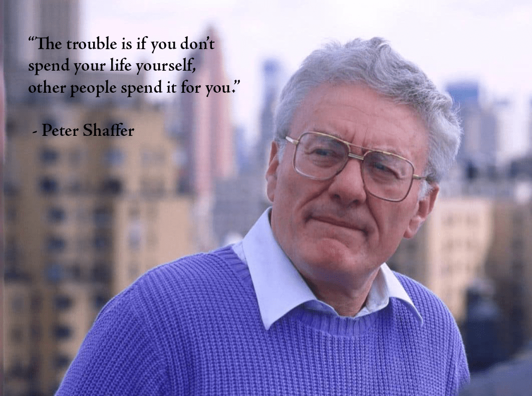 """The trouble is if you don't spend your life yourself, other people spend it for you."" – Peter Shaffer [1062×790]"