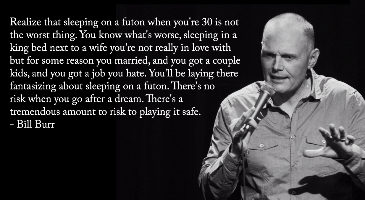 "[1234 × 675] ""Realize that sleeping on a futon when you're 30 is not the worst thing…"" Bill Burr on the risks of playing it safe"