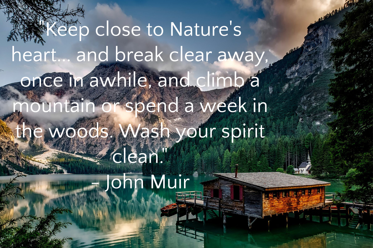 Keep close to Nature's heart… and break clear away, once in awhile, and climb a mountain or spend a week in the woods. Wash your spirit clean. by John Muir [1200 x 800]