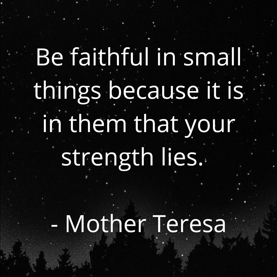 Be faithful in small things because it is in them that your strength lies. – Mother Teresa (1080×1080)