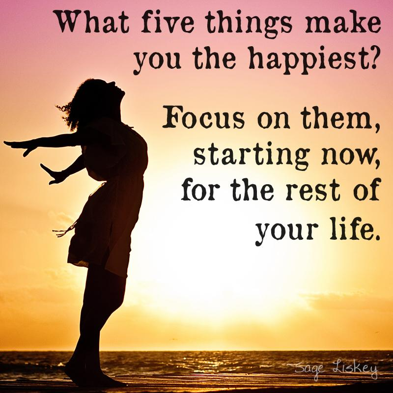 [image] What five things make you the happiest? Focus on them, starting now, for the rest of your life.